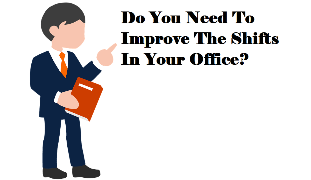 Do You Need To Improve The Shifts In Your Office?