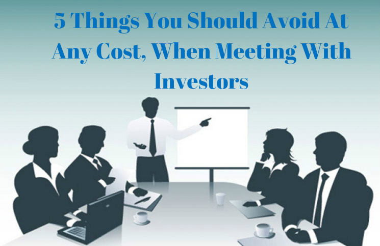 5 Things You Should Avoid At Any Cost When Meeting With Investors