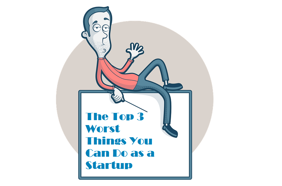 The Top 3 Worst Things You Can Do as a Startup