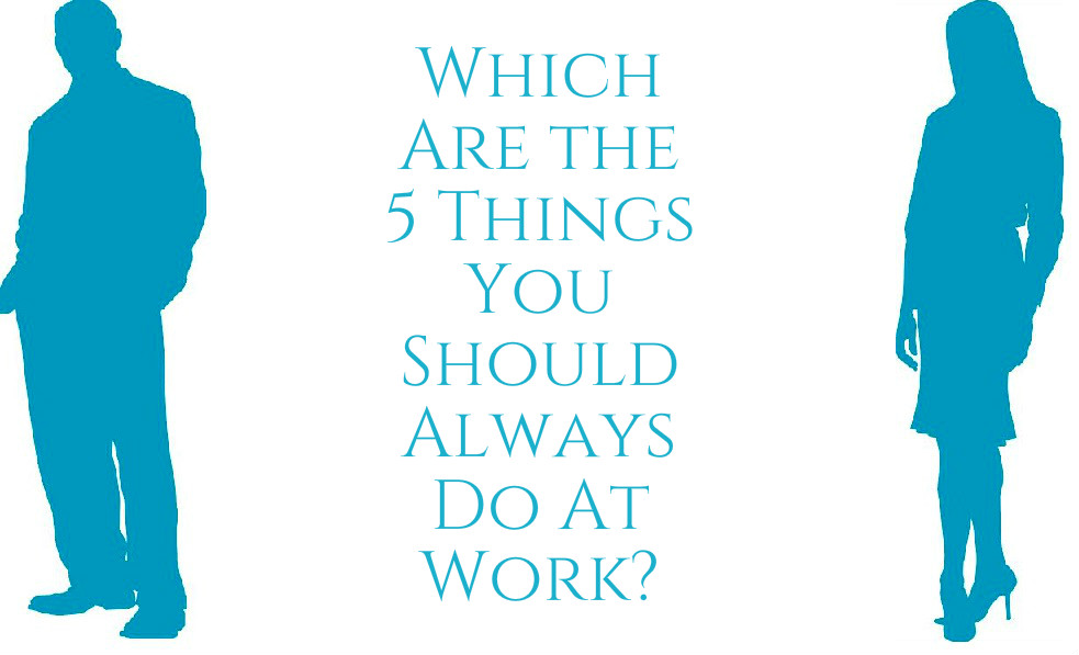 Which Are the 5 Things You Should Always Do At Work?